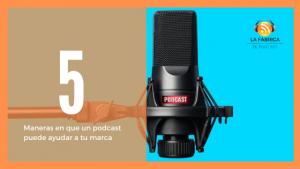 5 formas en que un podcast puede ayudar a tu marca
